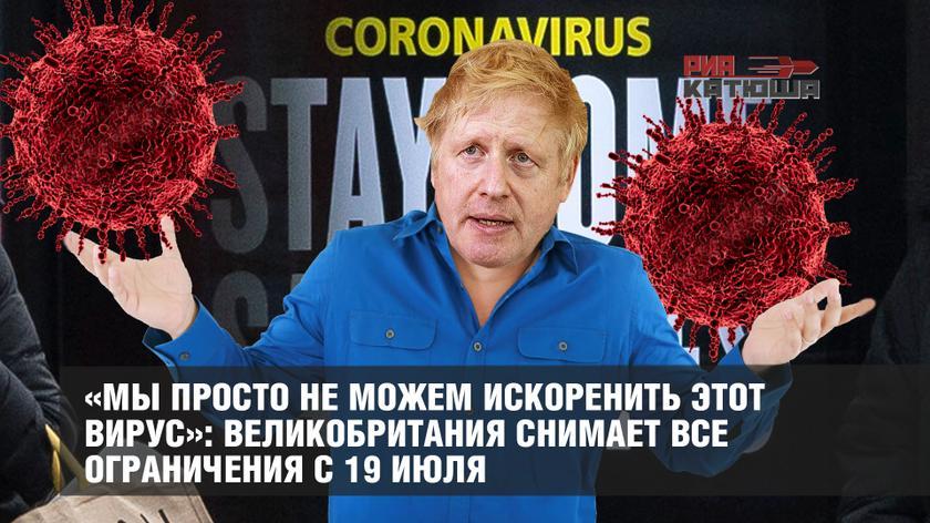 «Мы просто не можем искоренить этот вирус»: Великобритания снимает все ограничения с 19 июля геополитика