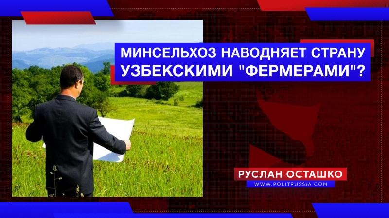 Минсельхоз России хочет наводнить страну узбекскими «фермерами»