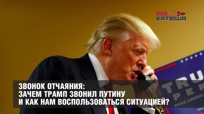 Звонок отчаяния: Зачем Трамп звонил Путину и как нам воспользоваться ситуацией? геополитика,россия