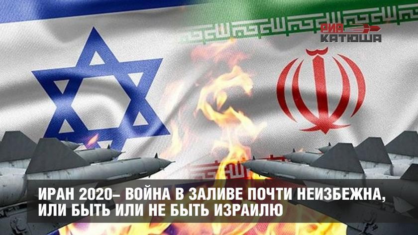 Иран 2020- война в Заливе почти неизбежна, или быть или не быть Израилю