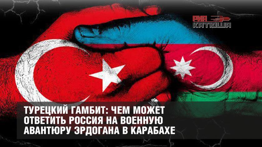 Турецкий гамбит: чем может ответить Россия на военную авантюру Эрдогана в Карабахе геополитика