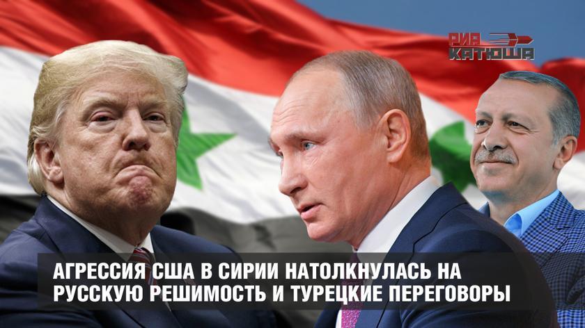 Агрессия США в Сирии натолкнулась на русскую решимость и турецкие переговоры