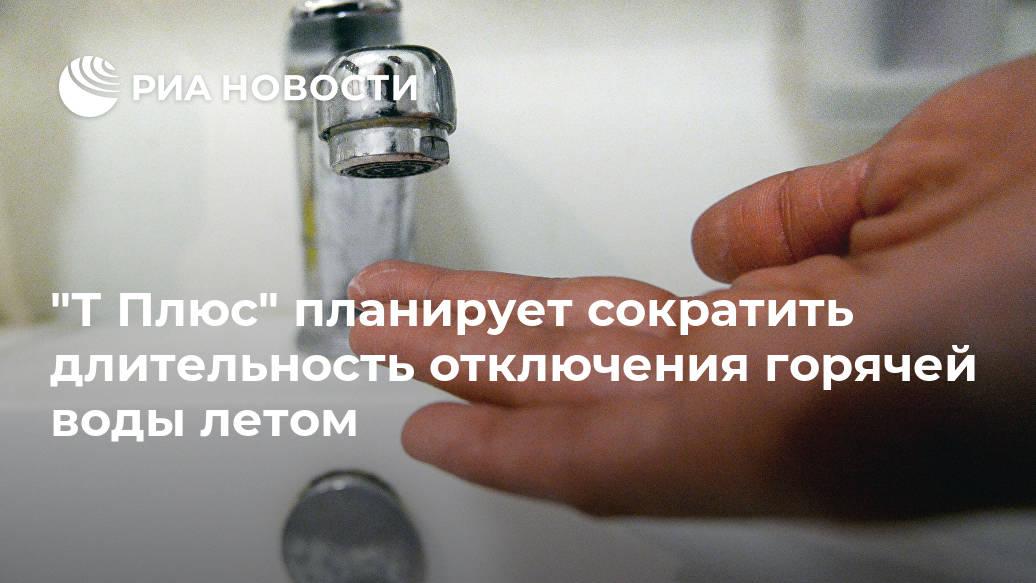 """""""Т Плюс"""" планирует сократить длительность отключения горячей воды летом Лента новостей"""