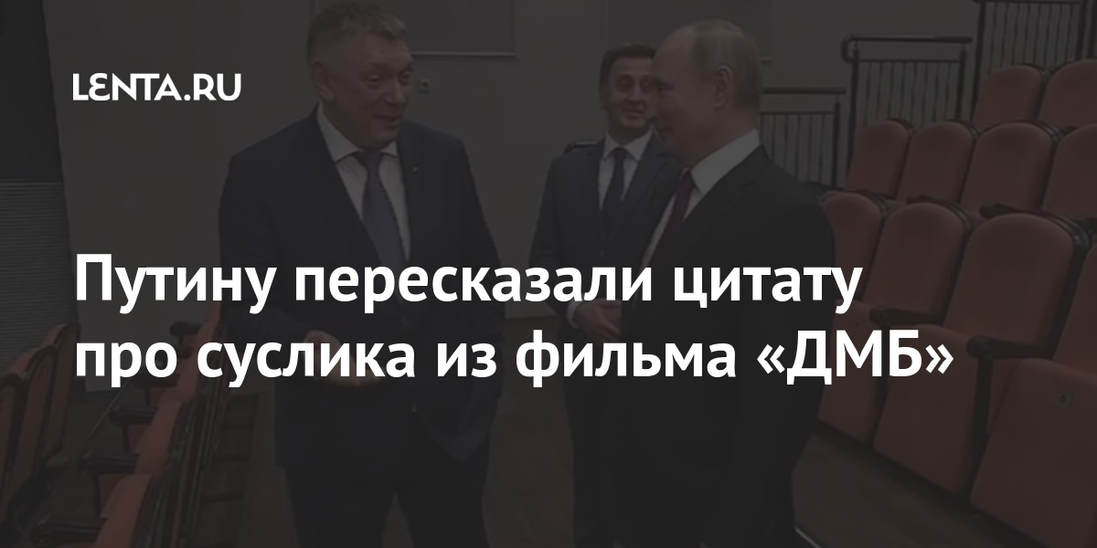 Путину пересказали цитату про суслика из фильма «ДМБ» Культура
