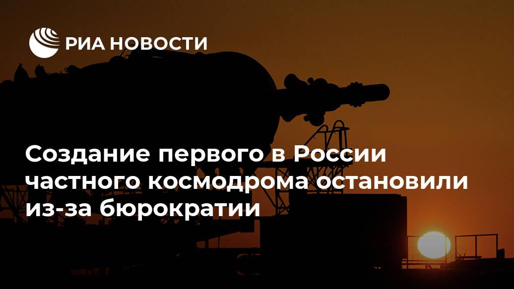 Создание первого в России частного космодрома остановили из-за бюрократии Лента новостей