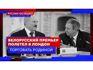 Белорусский премьер полетел в Лондон торговать родиной