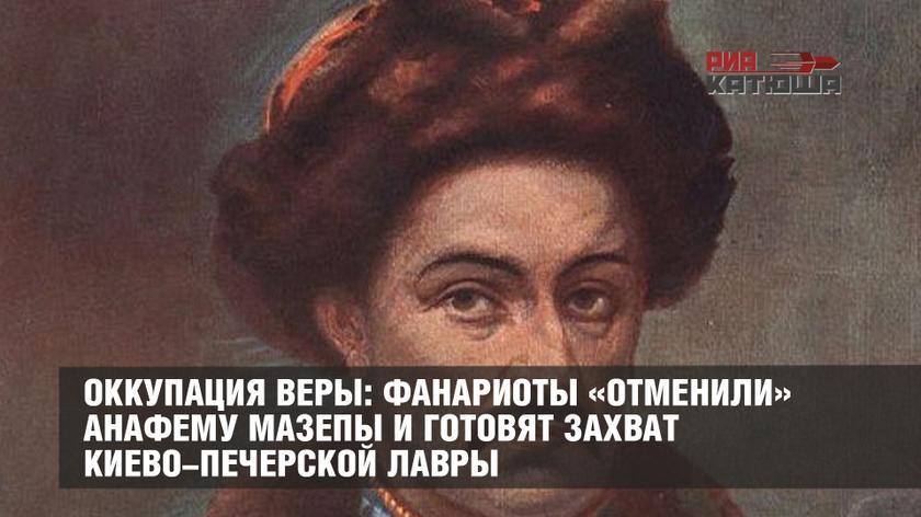 Оккупация веры: фанариоты «отменили» анафему Мазепы и готовят захват Киево-Печерской лавры