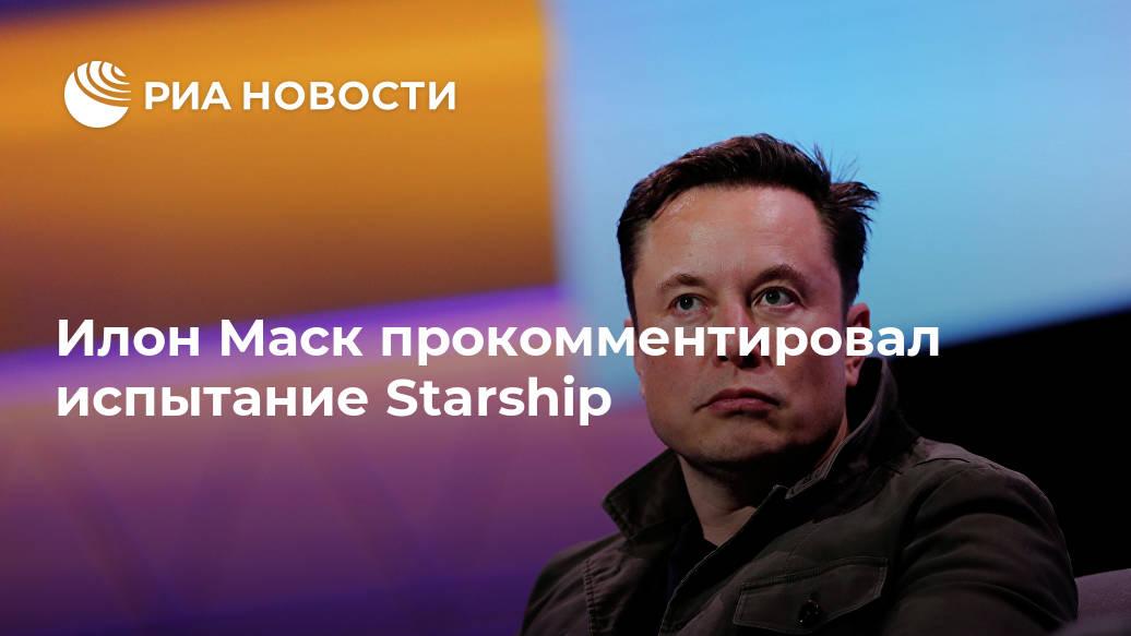 Илон Маск прокомментировал испытание Starship Лента новостей
