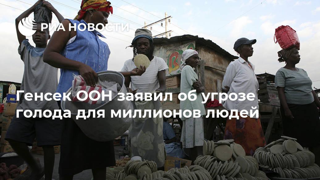 Генсек ООН заявил об угрозе голода для миллионов людей Лента новостей