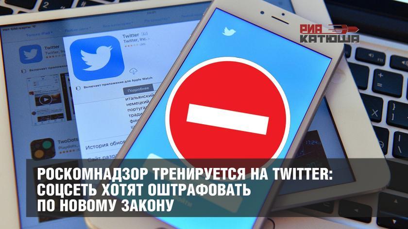 Роскомнадзор тренируется на Twitter: соцсеть хотят оштрафовать по новому закону россия