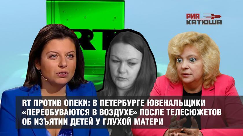 RT против опеки: в Петербурге ювенальщики «переобуваются в воздухе» после телесюжетов об изъятии детей у глухой матери