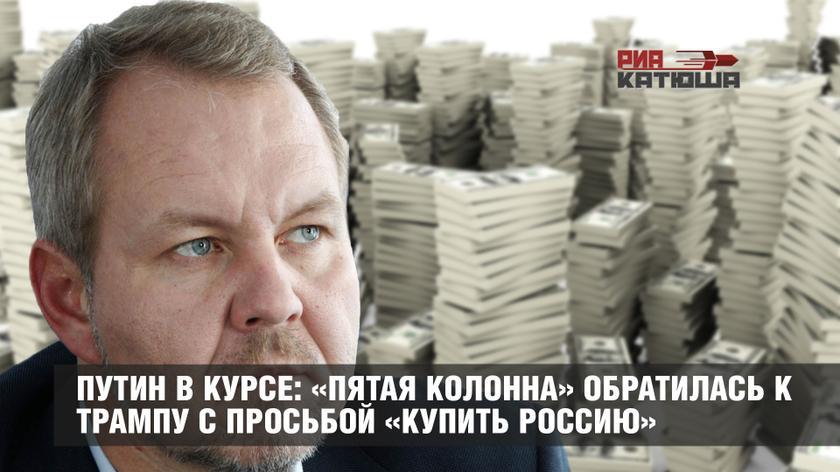 Путин в курсе: «пятая колонна» обратилась к Трампу с просьбой «купить Россию»