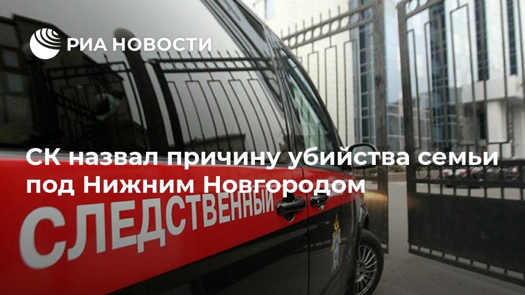 СК назвал причину убийства семьи под Нижним Новгородом Лента новостей