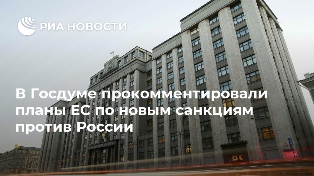 В Госдуме прокомментировали планы ЕС по новым санкциям против России Лента новостей