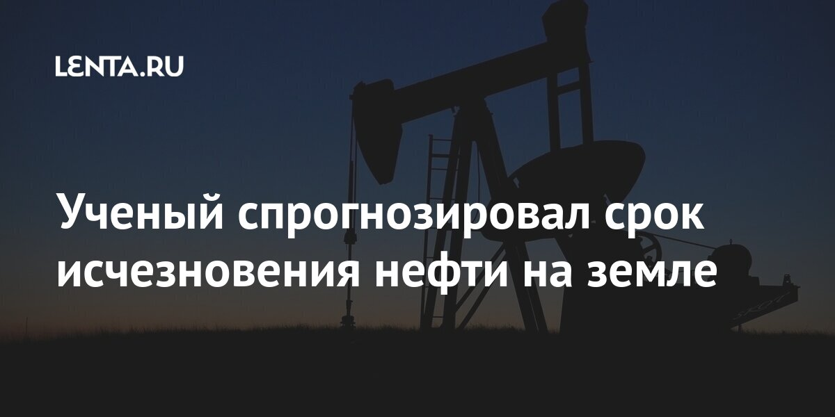 Ученый спрогнозировал срок исчезновения нефти на земле Наука и техника