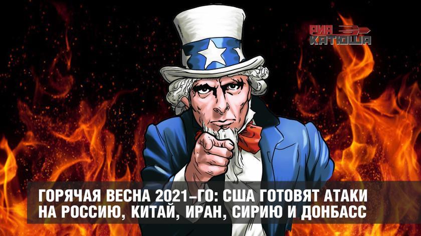 Горячая весна 2021-го: США готовят атаки на Россию, Китай, Иран, Сирию и Донбасс геополитика