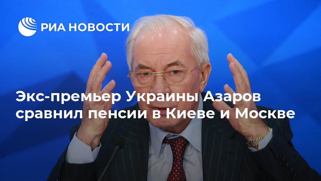 Экс-премьер Украины Азаров сравнил пенсии в Киеве и Москве Лента новостей