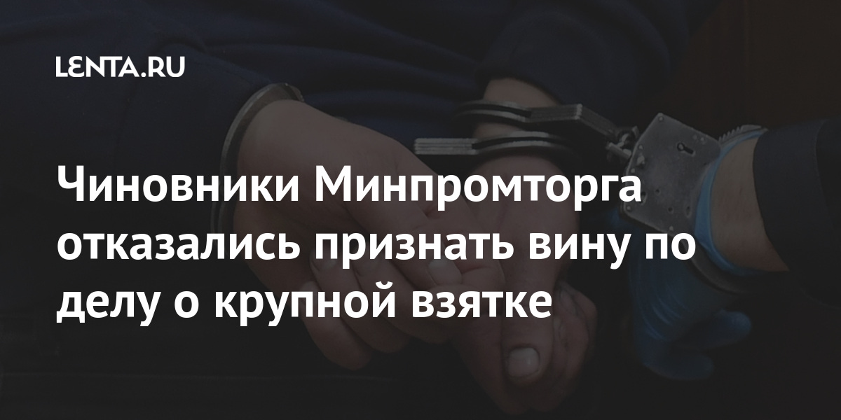 Чиновники Минпромторга отказались признать вину по делу о крупной взятке Силовые структуры