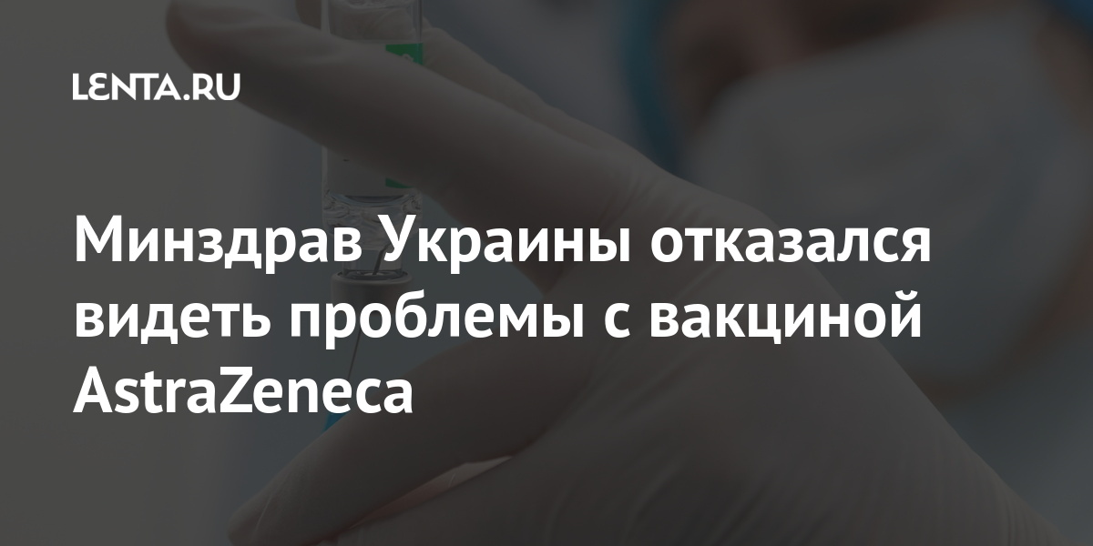 Минздрав Украины отказался видеть проблемы с вакциной AstraZeneca Бывший СССР