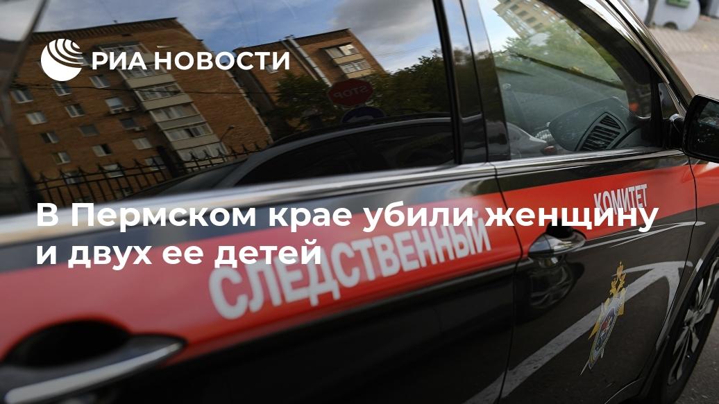 В Пермском крае убили женщину и двух ее детей Лента новостей