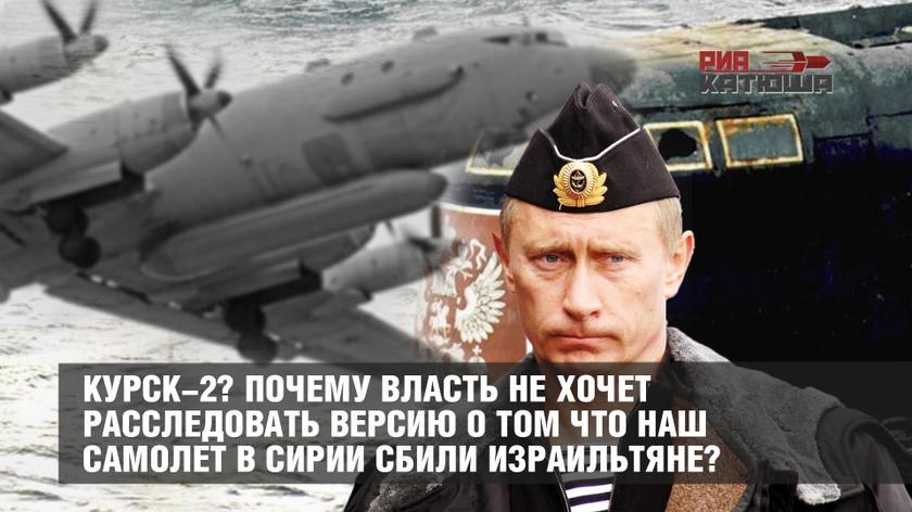 Курск-2? Почему власть не хочет расследовать версию о том что наш самолет в Сирии сбили израильтяне?