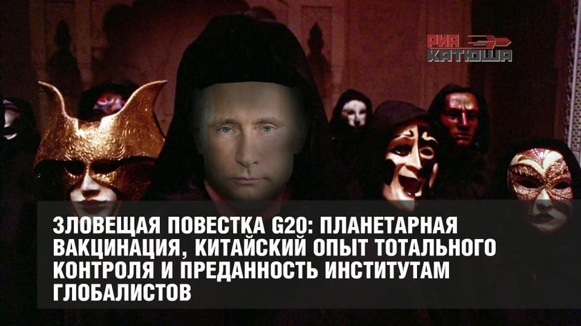 Зловещая повестка G20: планетарная вакцинация, китайский опыт тотального контроля и преданность институтам глобалистов геополитика,россия