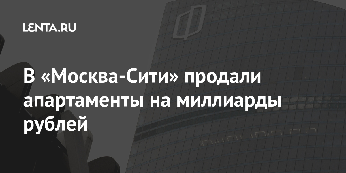 В «Москва-Сити» продали апартаменты на миллиарды рублей Дом