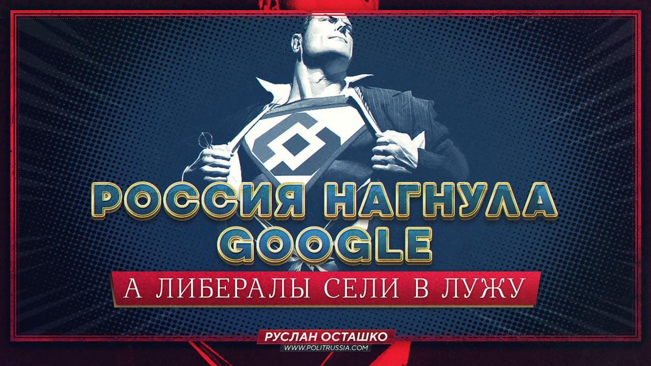 Россия нагнула Google, а либ…