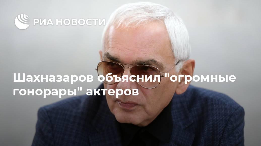 """Шахназаров объяснил """"огромные гонорары"""" актеров Лента новостей"""
