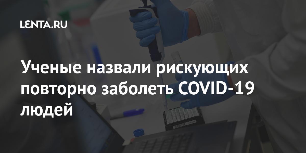 Ученые назвали рискующих повторно заболеть COVID-19 людей Наука и техника
