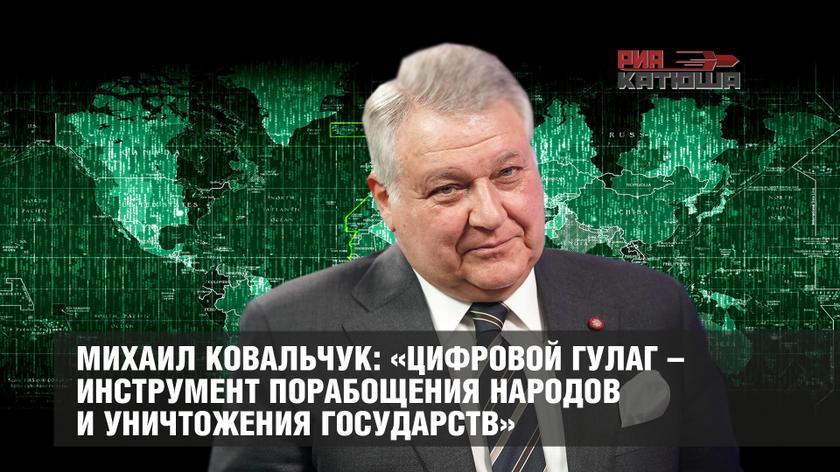 Михаил Ковальчук: «Цифровой ГУЛАГ – инструмент порабощения народов и уничтожения государств» россия