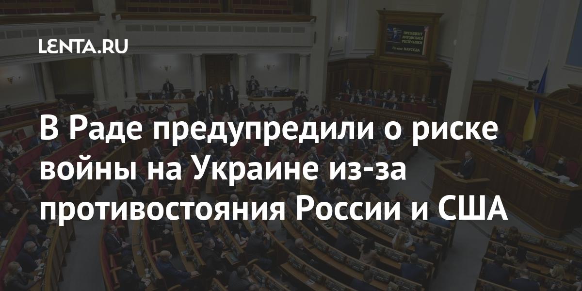 В Раде предупредили о риске войны на Украине из-за противостояния России и США Бывший СССР