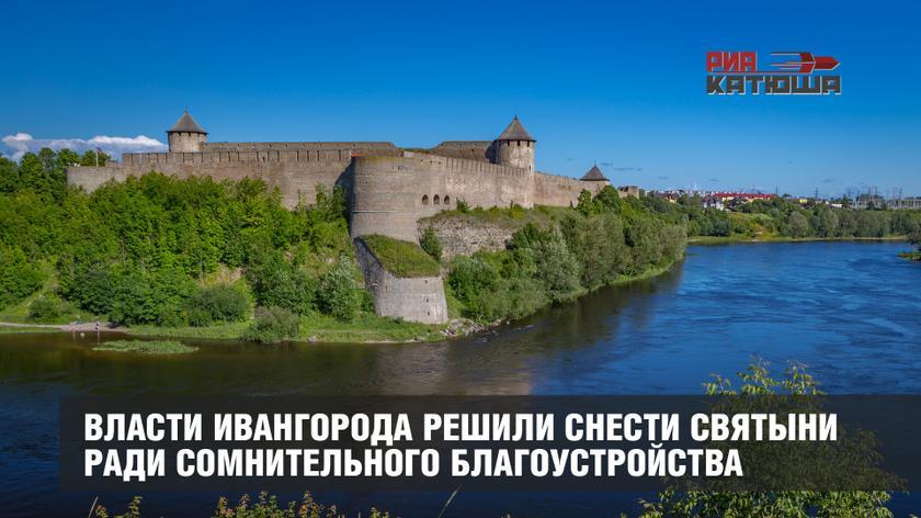 Власти Ивангорода решили снести святыни ради сомнительного благоустройства