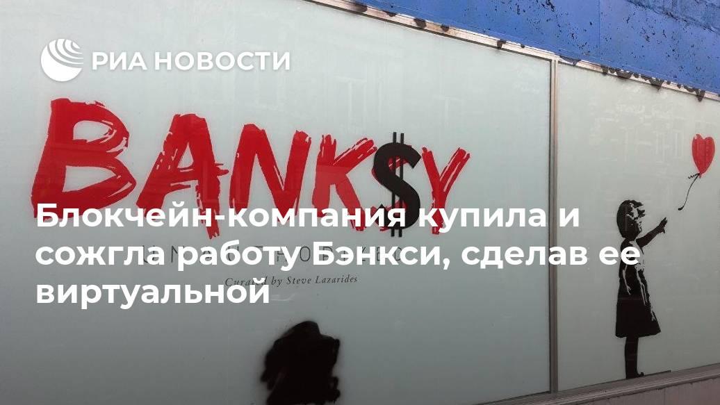 Блокчейн-компания купила и сожгла работу Бэнкси, сделав ее виртуальной Лента новостей