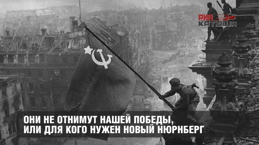 Они не отнимут нашей Победы, или для кого нужен новый Нюрнберг геополитика