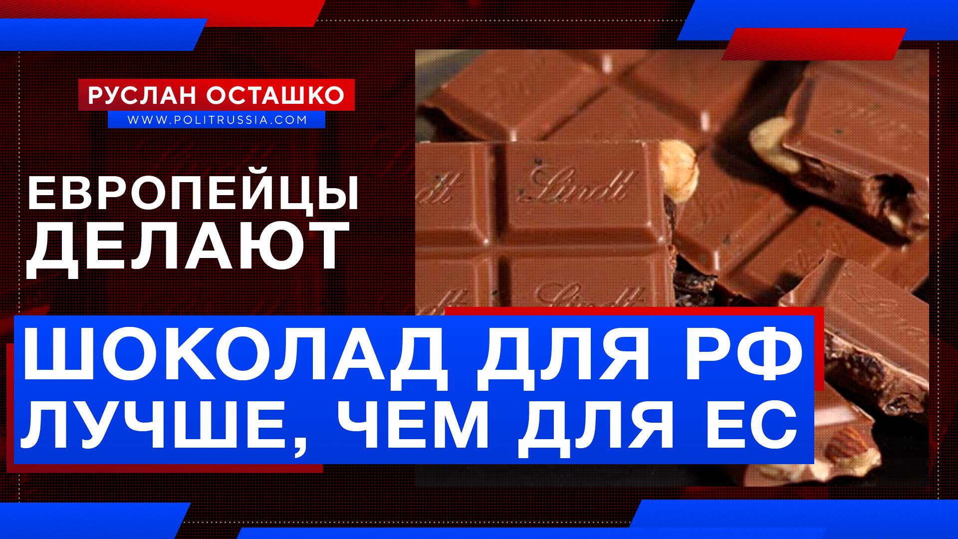 Европейский производитель начал делать для России шоколад более высокого качества, чем для ЕС россия