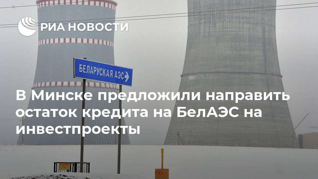 В Минске предложили направить остаток кредита на БелАЭС на инвестпроекты Лента новостей