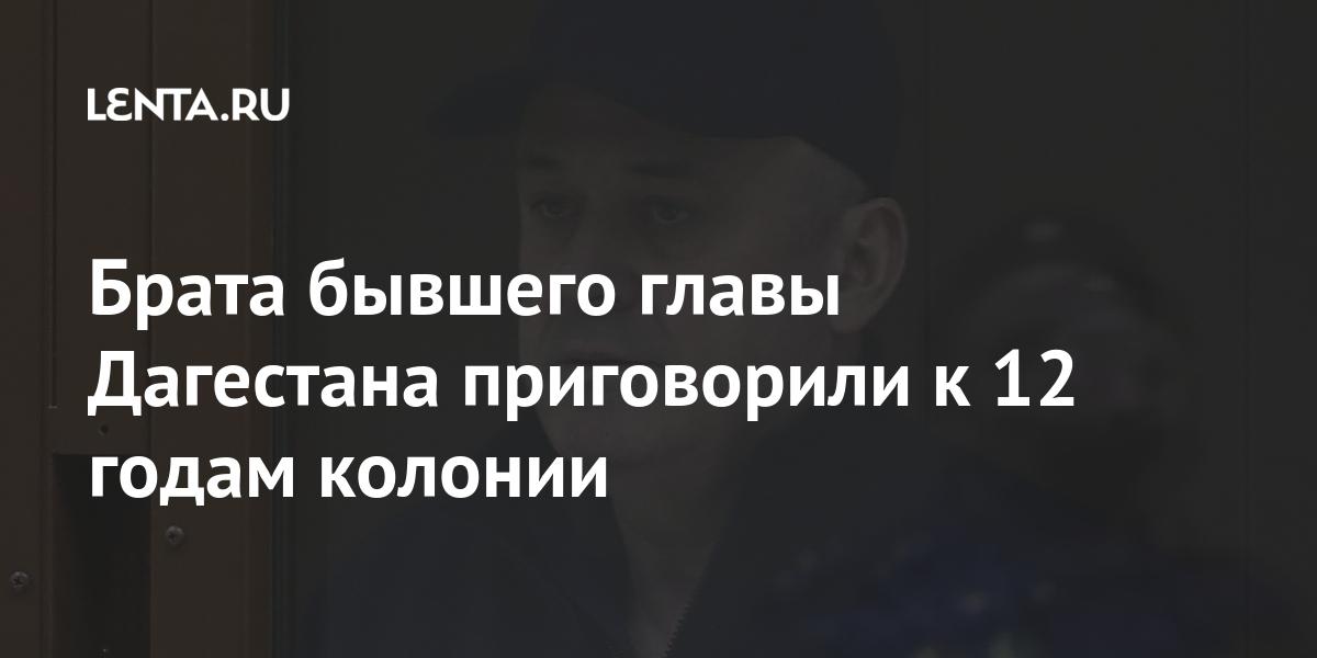 Брата бывшего главы Дагестана приговорили к 12 годам колонии Силовые структуры