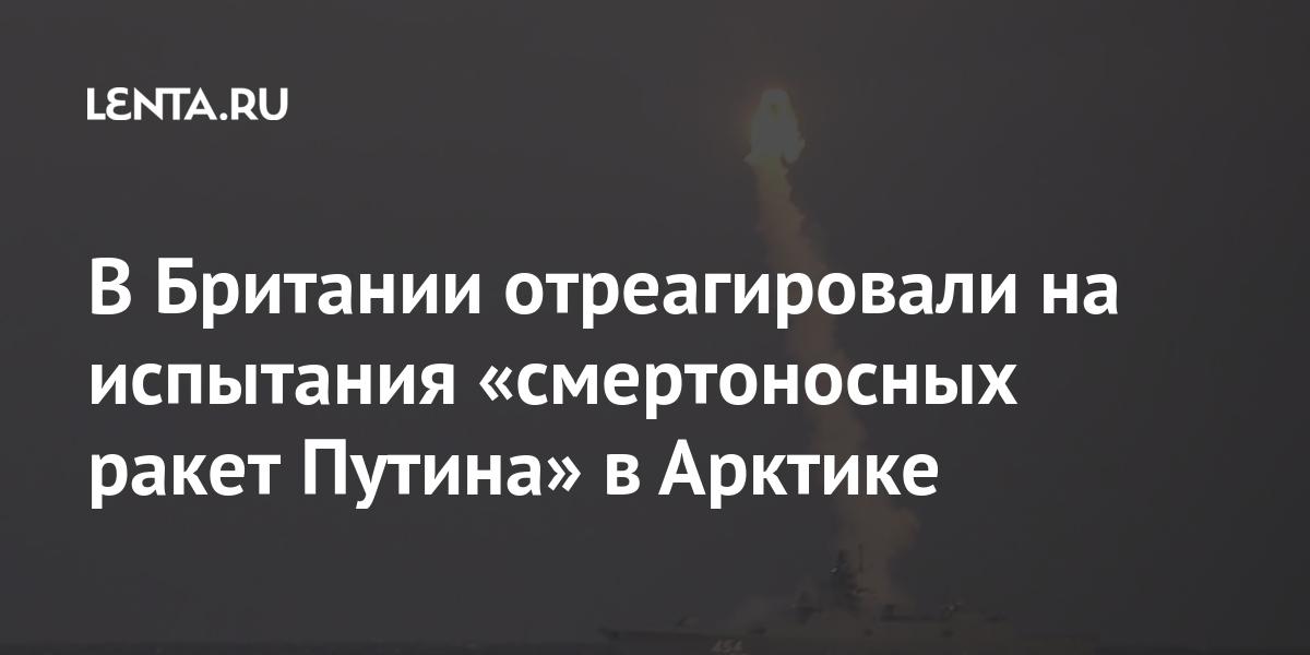 В Британии отреагировали на испытания «смертоносных ракет Путина» в Арктике Наука и техника