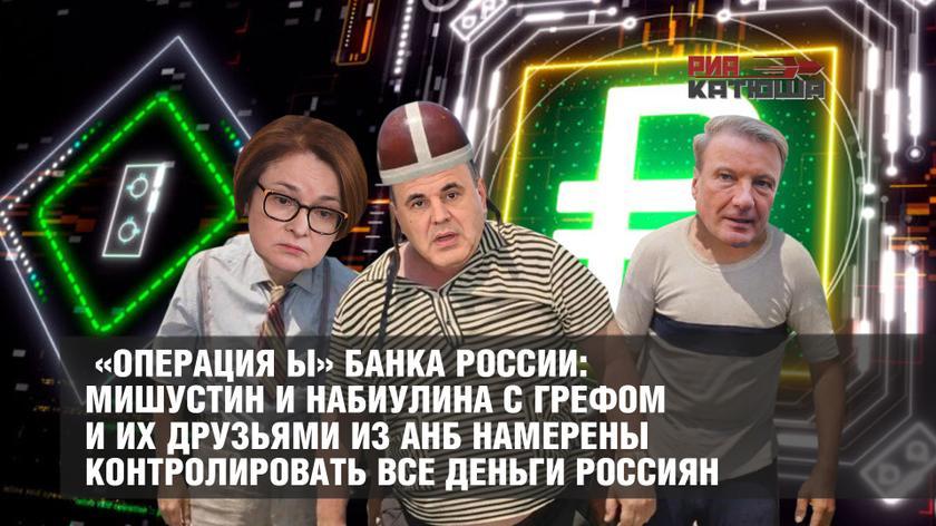 «Операция Ы» Банка России: Мишустин и Набиулина с Грефом и их друзьями из АНБ намерены контролировать все деньги россиян россия